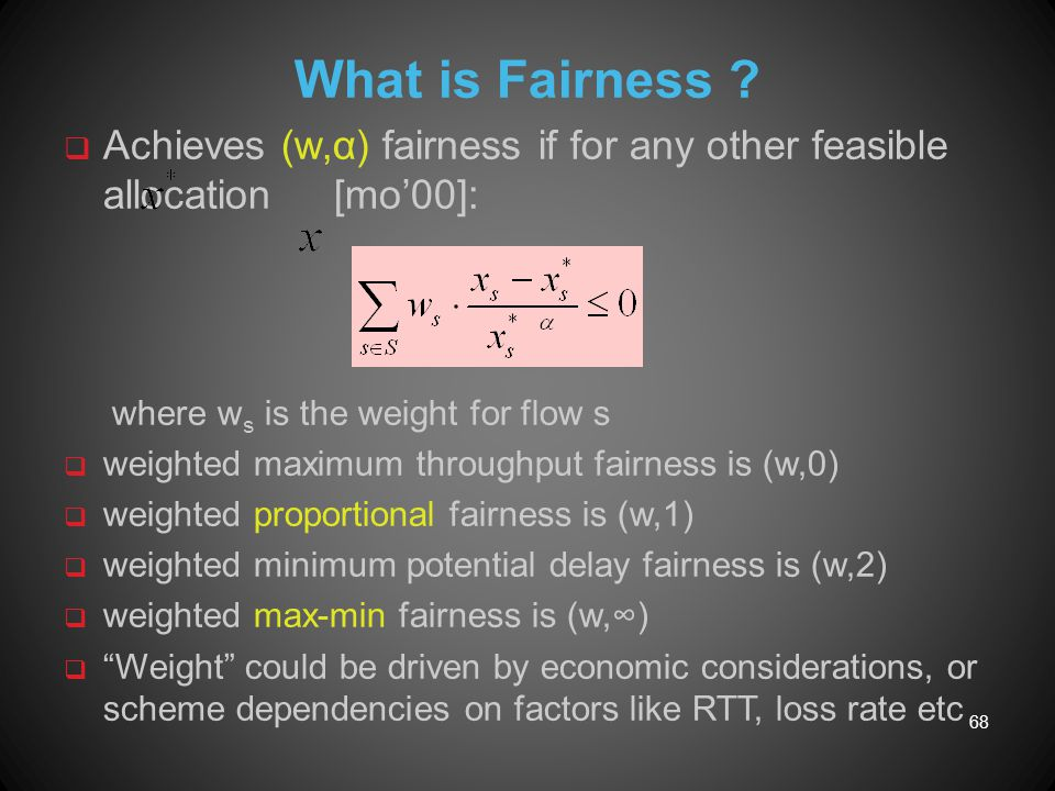 What is Fairness Achieves (w,α) fairness if for any other feasible allocation [mo'00]: where ws is the weight for flow s.
